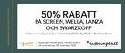 50% rabatt på Screen, Wella, Lanza och Swarzkopf
